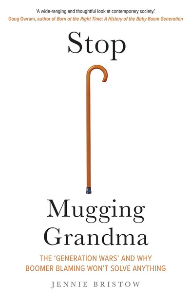 Stop Mugging Grandma: The 'generation Wars' And Why Boomer Blaming Won't Solve Anything by Jennie Bristow