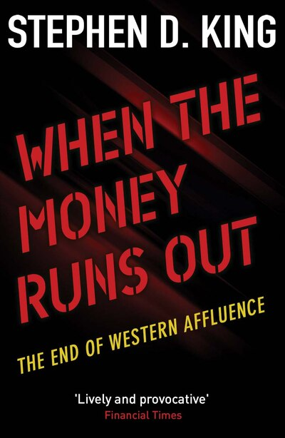 When The Money Runs Out: The End Of Western Affluence by Stephen D. King