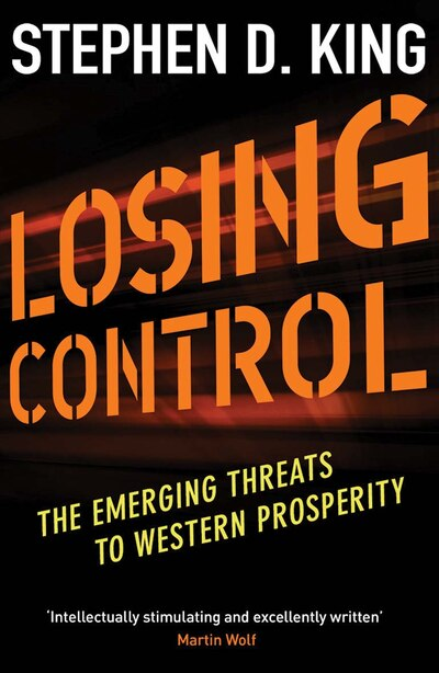 Losing Control: The Emerging Threats To Western Prosperity by Stephen D. King