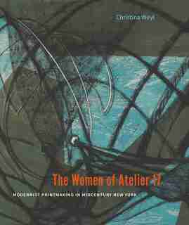 The Women Of Atelier 17: Modernist Printmaking In Midcentury New York by Christina Weyl