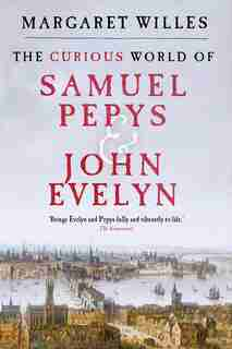 The Curious World Of Samuel Pepys And John Evelyn by Margaret Willes