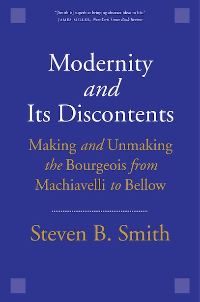 Modernity And Its Discontents: Making And Unmaking The Bourgeois From Machiavelli To Bellow by Steven B. Smith