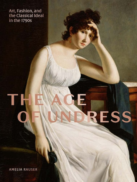 The Age Of Undress: Art, Fashion, And The Classical Ideal In The 1790s by Amelia Rauser