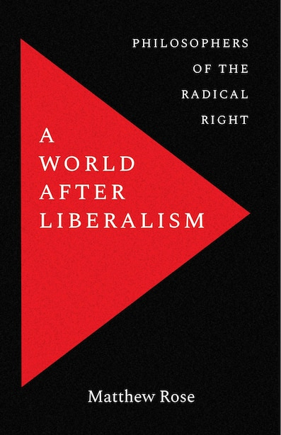A World After Liberalism: Philosophers Of The Radical Right by Matthew Rose