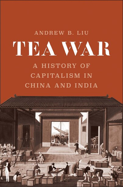 Tea War: A History Of Capitalism In China And India by Andrew B. Liu