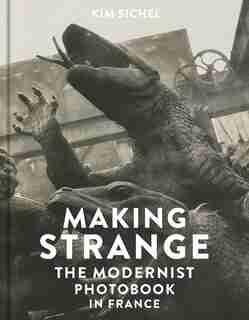 Making Strange: The Modernist Photobook In France by Kim Sichel