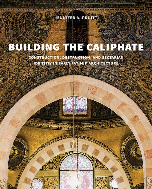 Building The Caliphate: Construction, Destruction, And Sectarian Identity In Early Fatimid Architecture by Jennifer A. Pruitt