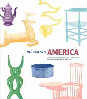 Becoming America: Highlights From The Jonathan And Karin Fielding Collection Of Folk Art by John Demos
