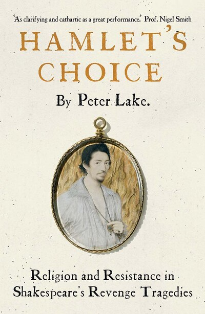 Hamlet's Choice: Religion And Resistance In Shakespeare's Revenge Tragedies by Peter Lake