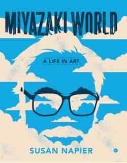 Miyazakiworld: A Life In Art by Susan Napier