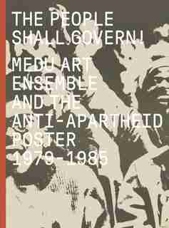 The People Shall Govern!: Medu Art Ensemble And The Anti-apartheid Poster, 1979-1985 by Antawan I Byrd