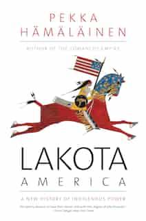 Lakota America: A New History Of Indigenous Power by Pekka Hamalainen