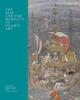 The Seas And The Mobility Of Islamic Art by Radha Dalal