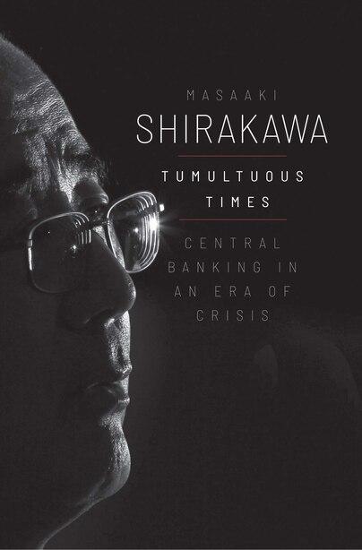 Tumultuous Times: Central Banking In An Era Of Crisis by Masaaki Shirakawa