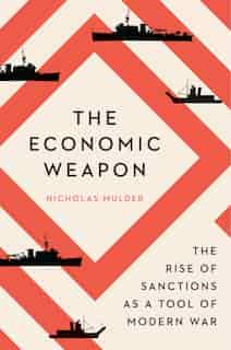 The Economic Weapon: The Rise Of Sanctions As A Tool Of Modern War by Nicholas Mulder