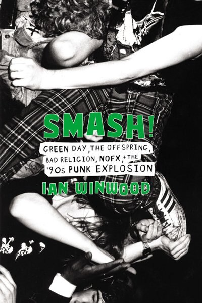 Smash!: Green Day, The Offspring, Bad Religion, Nofx, And The '90s Punk Explosion by Ian Winwood