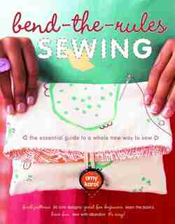 Bend-the-Rules Sewing: The Essential Guide To A Whole New Way To Sew by Amy Karol
