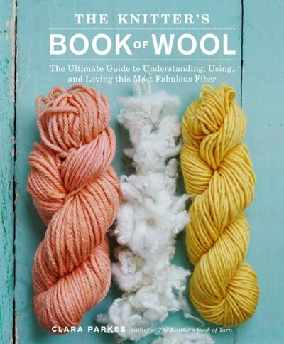 The Knitter's Book Of Wool: The Ultimate Guide To Understanding, Using, And Loving This Most Fabulous Fiber by Clara Parkes