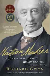 Nation Maker: Sir John A. Macdonald: His Life, Our Times by Richard J. Gwyn