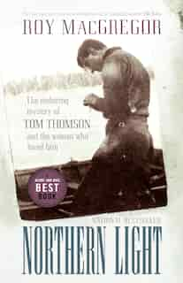 Northern Light: The Enduring Mystery Of Tom Thomson And The Woman Who Loved Him by Roy Macgregor