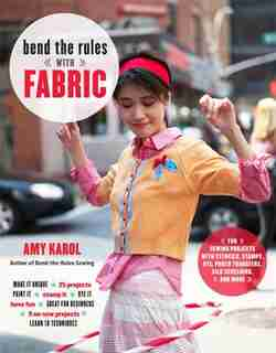 Bend The Rules With Fabric: Fun Sewing Projects With Stencils, Stamps, Dye, Photo Transfers, Silk Screening, And More by Amy Karol