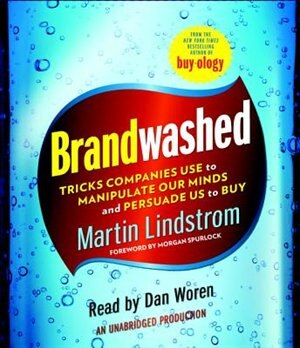Brandwashed: Tricks Companies Use To Manipulate Our Minds And Persuade Us To Buy by Martin Lindstrom