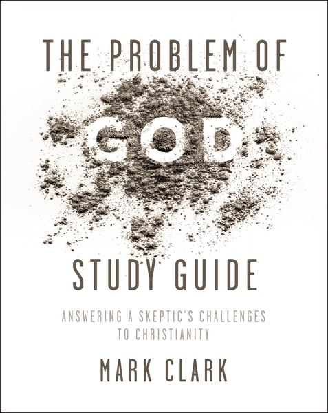 The Problem Of God Study Guide: Answering A Skeptic's Challenges To Christianity by Mark Clark