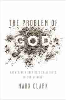 The Problem Of God: Answering A Skeptic's Challenges To Christianity by Mark Clark