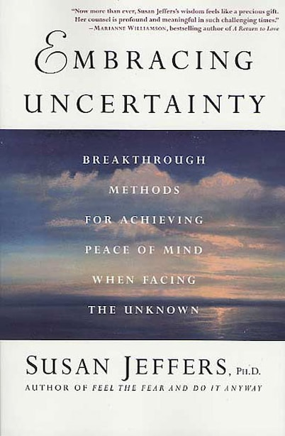 Embracing Uncertainty: Breakthrough Methods for Achieving Peace of Mind When Facing the Unknown by Susan Jeffers