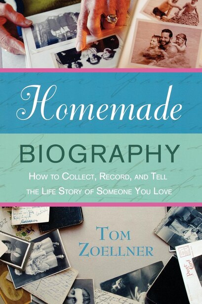 Homemade Biography: How To Collect, Record, And Tell The Life Story Of Someone You Love by Tom Zoellner