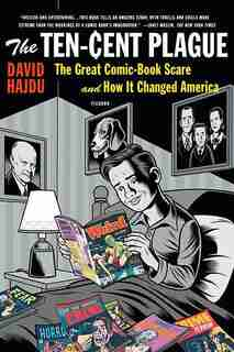 The Ten-Cent Plague: The Great Comic-Book Scare and How it Changed America by David Hajdu