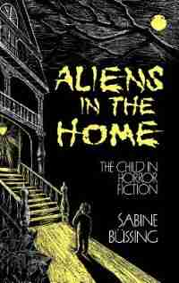 Aliens in the Home: The Child in Horror Fiction de Sabine Bussing