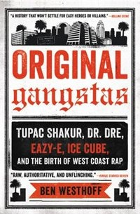 Original Gangstas: The Untold Story Of Dr. Dre, Eazy-e, Ice Cube, Tupac Shakur, And The Birth Of West Coast Rap de Ben Westhoff