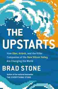 The Upstarts: How Uber, Airbnb, And The Killer Companies Of The New Silicon Valley Are Changing The World by Brad Stone