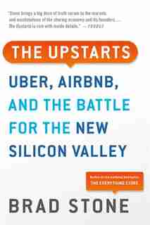 The Upstarts: Uber, Airbnb, And The Battle For The New Silicon Valley de Brad Stone