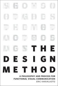 The Design Method: A Philosophy And Process For Functional Visual Communication by Eric Karjaluoto