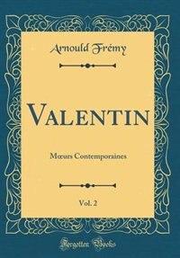 Valentin, Vol. 2: Mours Contemporaines (Classic Reprint) by Arnould Frémy