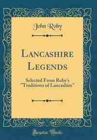 Lancashire Legends: Selected From Roby's Traditions of Lancashire (Classic Reprint) by John Roby
