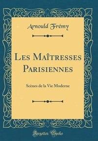 Les Maîtresses Parisiennes: Scènes de la Vie Moderne (Classic Reprint) by Arnould Frémy