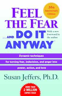Feel the Fear . . . and Do It Anyway (r): Dynamic Techniques For Turning Fear, Indecision, And Anger Into Power, Action, And Love by Susan Jeffers