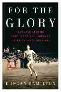 For The Glory: Olympic Legend Eric Liddell's Journey Of Faith And Survival de Duncan Hamilton
