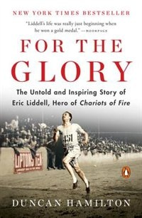 For The Glory: Olympic Legend Eric Liddell's Journey Of Faith And Survival by Duncan Hamilton