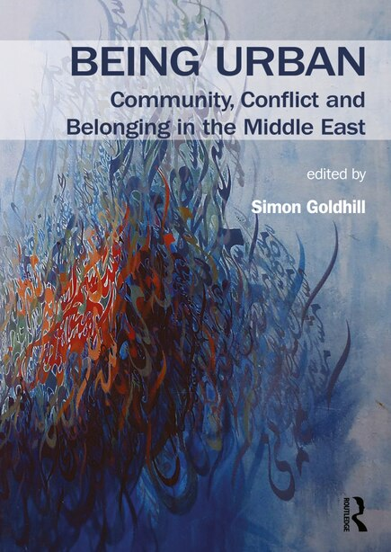 Being Urban: Community, Conflict And Belonging In The Middle East by Simon Goldhill