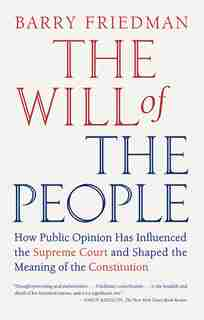 The Will Of The People: How Public Opinion Has Influenced The Supreme Court And Shaped The Meaning Of The Constitution by Barry Friedman