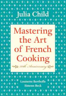 Mastering The Art Of French Cooking, Volume I: 50th Anniversary Edition: A Cookbook by Julia Child