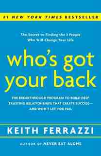 Who's Got Your Back: The Breakthrough Program To Build Deep, Trusting Relationships That Create Success--and Won't Let Y by Keith Ferrazzi