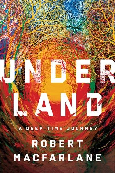 Underland: A Deep Time Journey by Robert Macfarlane