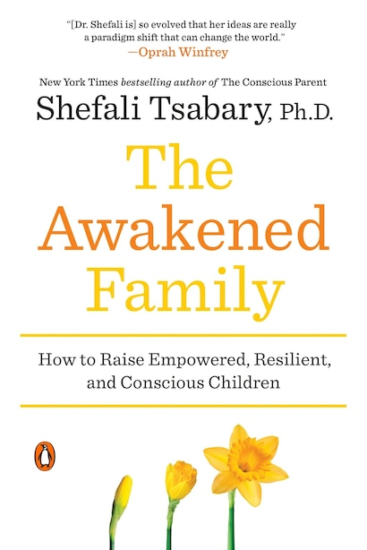 The Awakened Family: How To Raise Empowered, Resilient, And Conscious Children by Shefali Tsabary