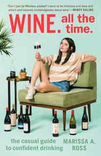 Wine. All The Time.: The Casual Guide To Confident Drinking by Marissa A. Ross