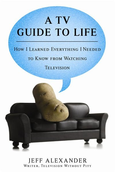 A Tv Guide To Life: How I Learned Everything I Needed To Know From Watching Television by Jeff Alexander